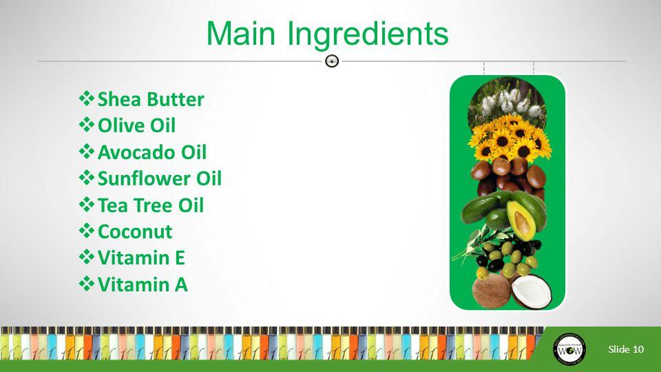 Slide 10  Shea Butter  Olive Oil  Avocado Oil  Sunflower Oil  Tea Tree Oil  Coconut  Vitamin E  Vitamin A Main Ingredients