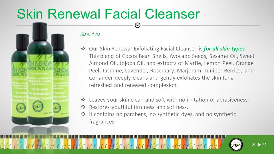 Slide 21 Size: 4 oz  Our Skin Renewal Exfoliating Facial Cleanser is for all skin types.