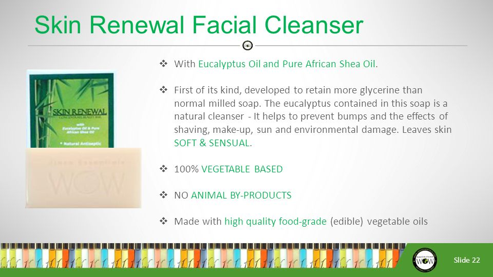 Slide 22  With Eucalyptus Oil and Pure African Shea Oil.