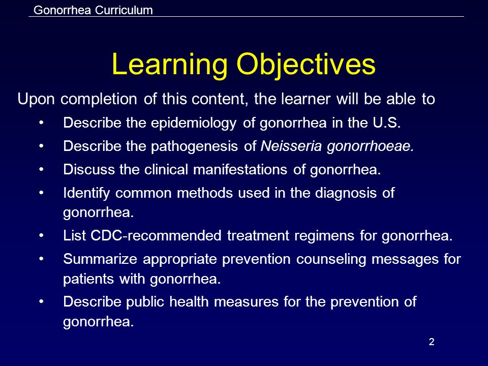 Gonorrhea Curriculum 2 Learning Objectives Upon completion of this content, the learner will be able to Describe the epidemiology of gonorrhea in the U.S.