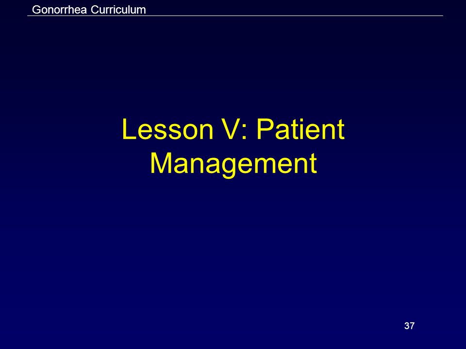 Gonorrhea Curriculum 37 Lesson V: Patient Management