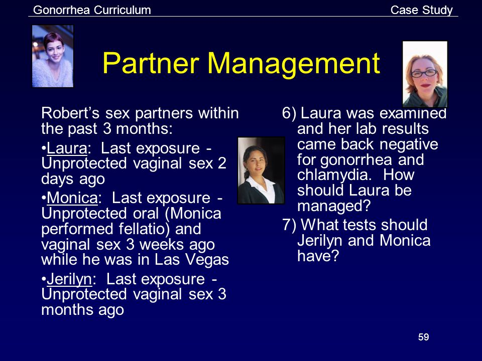Gonorrhea Curriculum 59 Partner Management Robert's sex partners within the past 3 months: Laura: Last exposure - Unprotected vaginal sex 2 days ago Monica: Last exposure - Unprotected oral (Monica performed fellatio) and vaginal sex 3 weeks ago while he was in Las Vegas Jerilyn: Last exposure - Unprotected vaginal sex 3 months ago 6) Laura was examined and her lab results came back negative for gonorrhea and chlamydia.