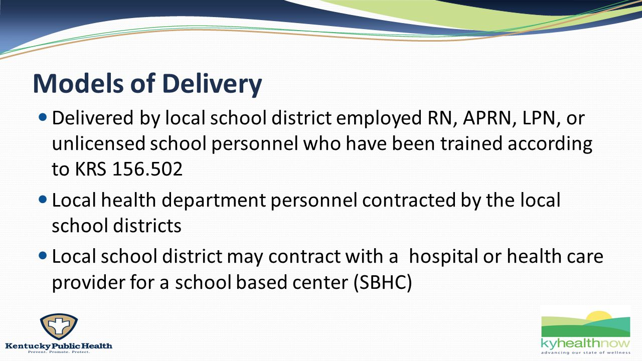 Models of Delivery Delivered by local school district employed RN, APRN, LPN, or unlicensed school personnel who have been trained according to KRS 156.502 Local health department personnel contracted by the local school districts Local school district may contract with a hospital or health care provider for a school based center (SBHC)