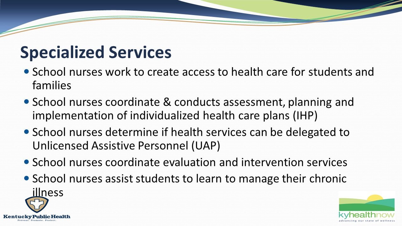 Specialized Services School nurses work to create access to health care for students and families School nurses coordinate & conducts assessment, planning and implementation of individualized health care plans (IHP) School nurses determine if health services can be delegated to Unlicensed Assistive Personnel (UAP) School nurses coordinate evaluation and intervention services School nurses assist students to learn to manage their chronic illness