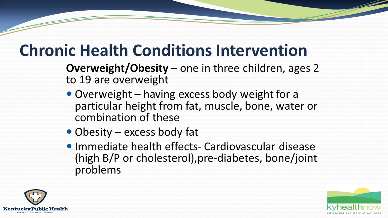 Chronic Health Conditions Intervention Overweight/Obesity – one in three children, ages 2 to 19 are overweight Overweight – having excess body weight for a particular height from fat, muscle, bone, water or combination of these Obesity – excess body fat Immediate health effects- Cardiovascular disease (high B/P or cholesterol),pre-diabetes, bone/joint problems