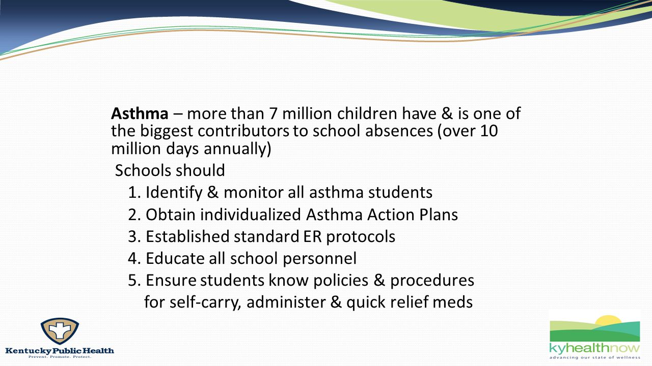Asthma – more than 7 million children have & is one of the biggest contributors to school absences (over 10 million days annually) Schools should 1.
