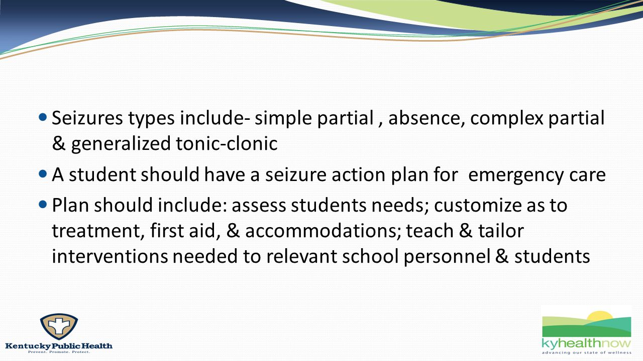 Seizures types include- simple partial, absence, complex partial & generalized tonic-clonic A student should have a seizure action plan for emergency care Plan should include: assess students needs; customize as to treatment, first aid, & accommodations; teach & tailor interventions needed to relevant school personnel & students