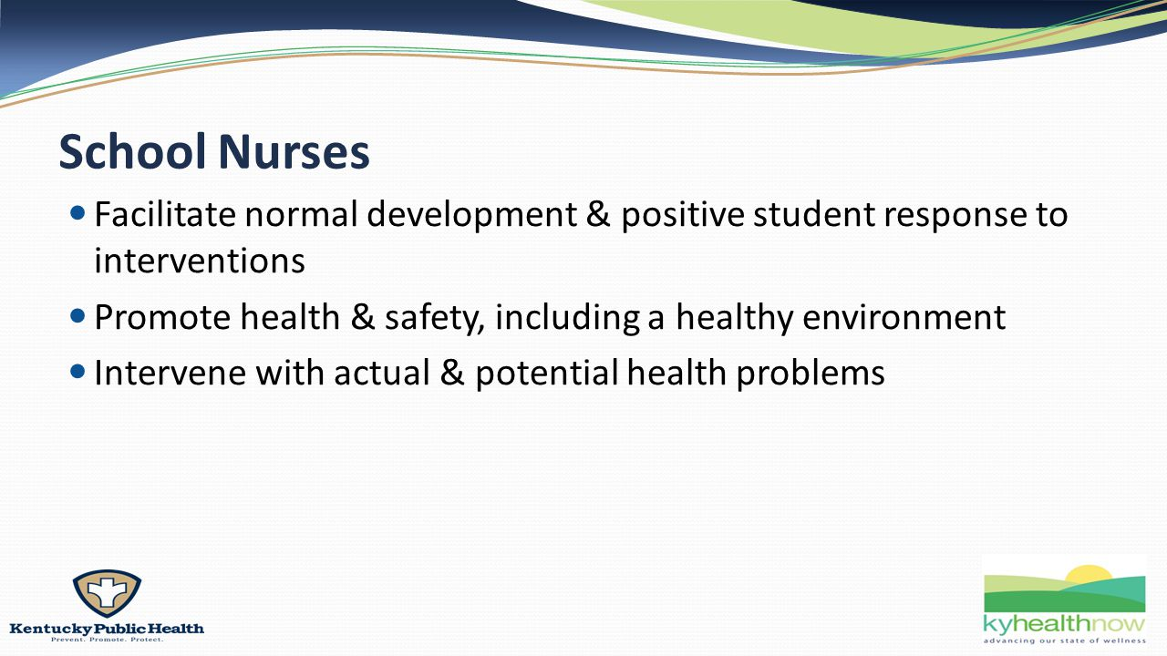 School Nurses Facilitate normal development & positive student response to interventions Promote health & safety, including a healthy environment Intervene with actual & potential health problems