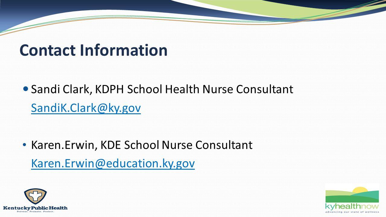 Contact Information Sandi Clark, KDPH School Health Nurse Consultant SandiK.Clark@ky.gov Karen.Erwin, KDE School Nurse Consultant Karen.Erwin@education.ky.gov