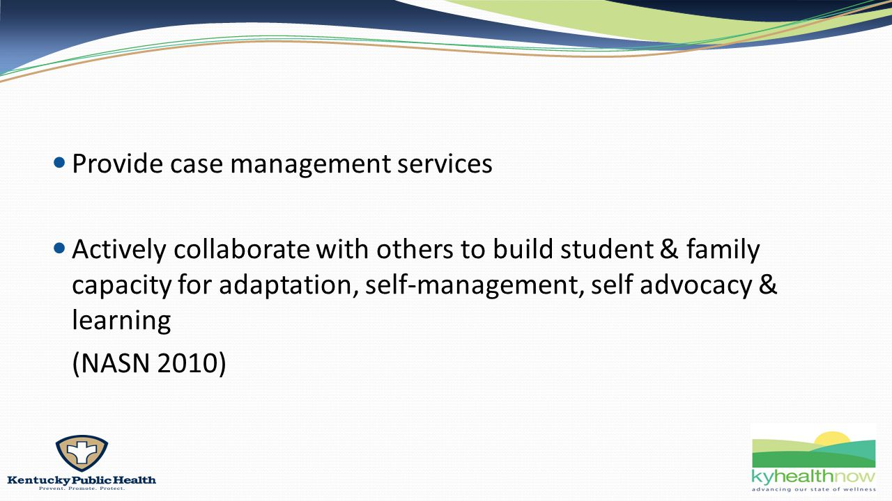 Provide case management services Actively collaborate with others to build student & family capacity for adaptation, self-management, self advocacy & learning (NASN 2010)