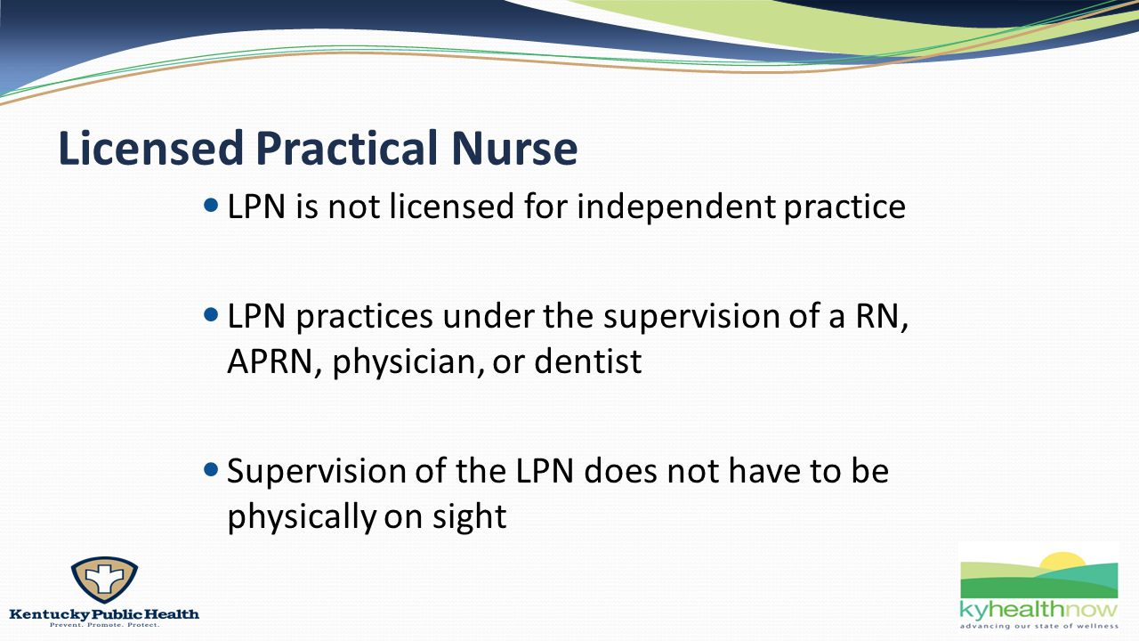 Licensed Practical Nurse LPN is not licensed for independent practice LPN practices under the supervision of a RN, APRN, physician, or dentist Supervision of the LPN does not have to be physically on sight