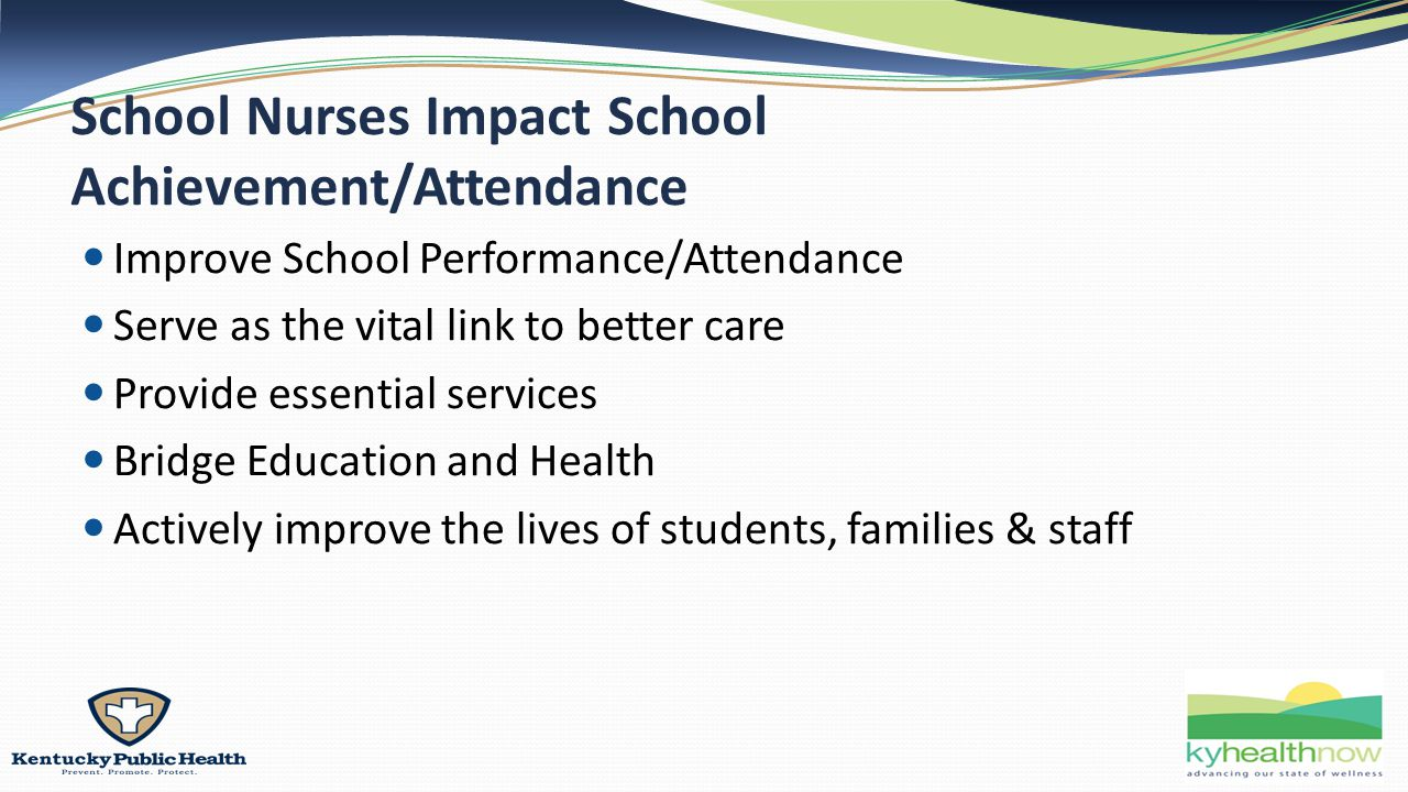 School Nurses Impact School Achievement/Attendance Improve School Performance/Attendance Serve as the vital link to better care Provide essential services Bridge Education and Health Actively improve the lives of students, families & staff