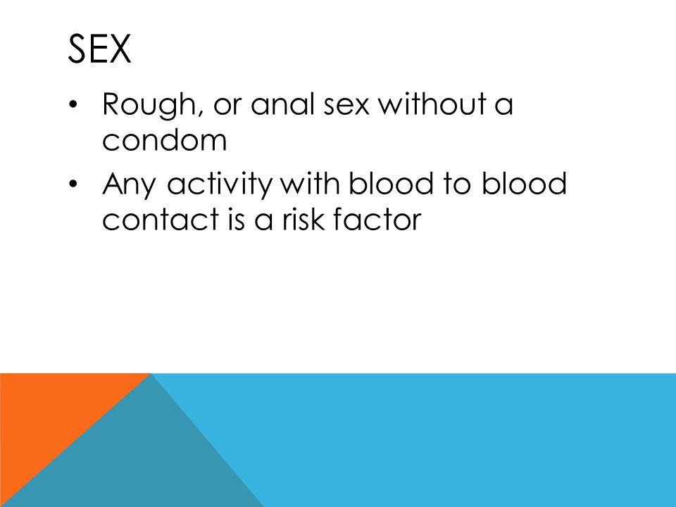 SEX Rough, or anal sex without a condom Any activity with blood to blood contact is a risk factor