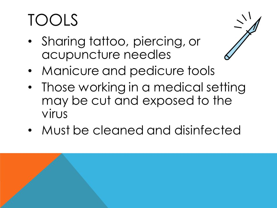 TOOLS Sharing tattoo, piercing, or acupuncture needles Manicure and pedicure tools Those working in a medical setting may be cut and exposed to the vi