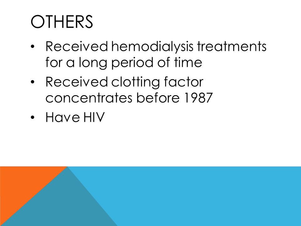 OTHERS Received hemodialysis treatments for a long period of time Received clotting factor concentrates before 1987 Have HIV