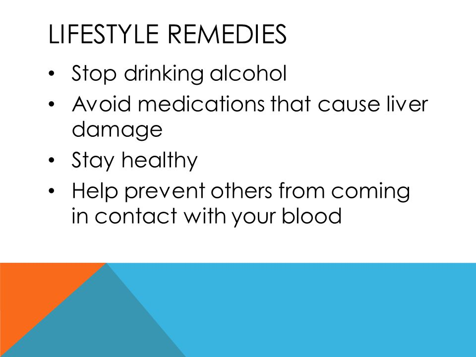 LIFESTYLE REMEDIES Stop drinking alcohol Avoid medications that cause liver damage Stay healthy Help prevent others from coming in contact with your b