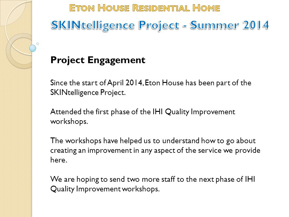 Project Engagement Since the start of April 2014, Eton House has been part of the SKINtelligence Project. Attended the first phase of the IHI Quality