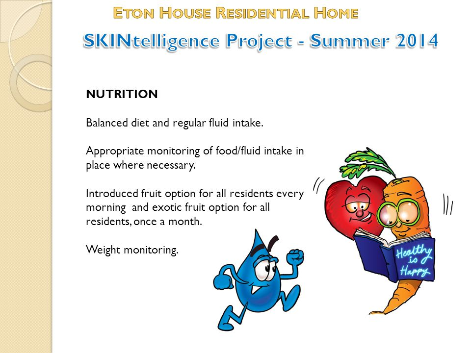 NUTRITION Balanced diet and regular fluid intake. Appropriate monitoring of food/fluid intake in place where necessary. Introduced fruit option for al