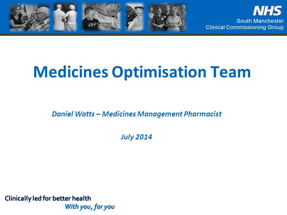 Medicines Optimisation Team Daniel Watts – Medicines Management Pharmacist July 2014