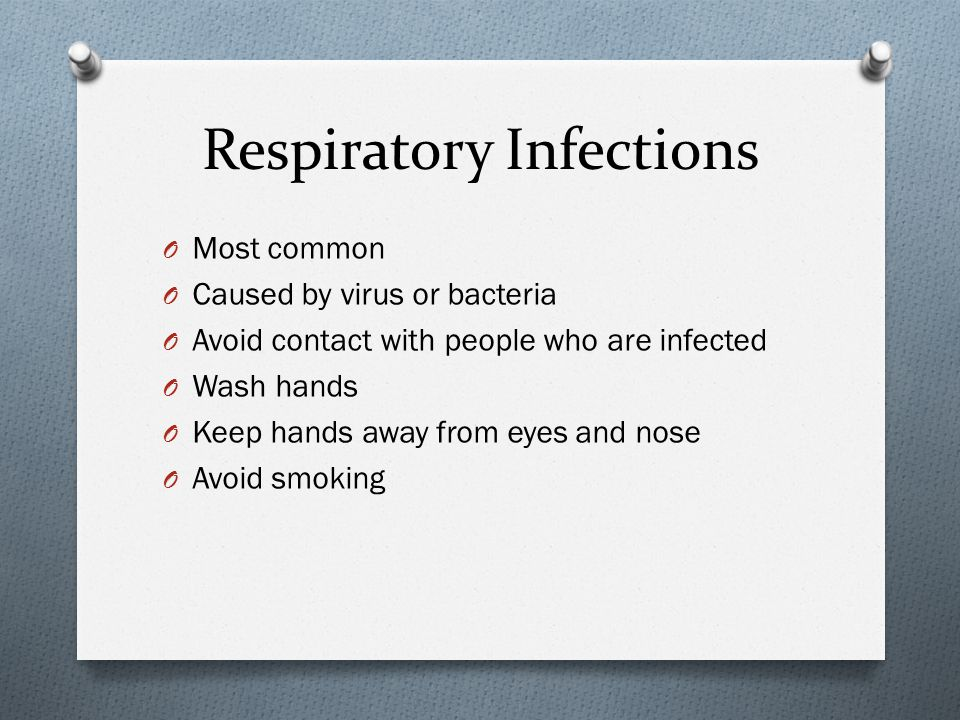 Respiratory Infections O Most common O Caused by virus or bacteria O Avoid contact with people who are infected O Wash hands O Keep hands away from ey