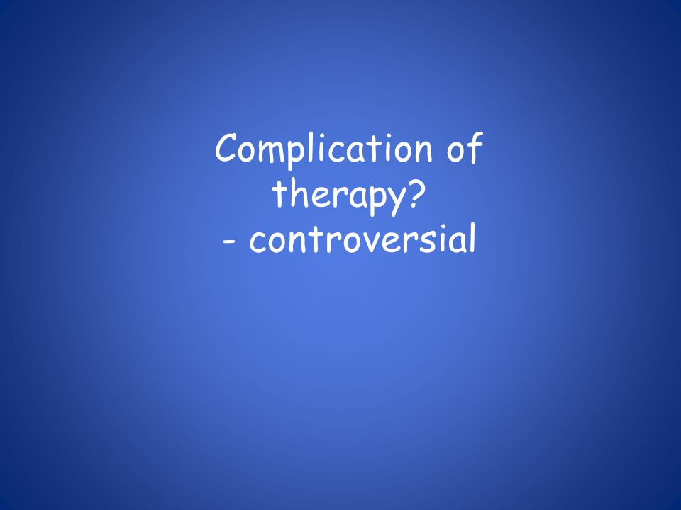 Complication of therapy? - controversial