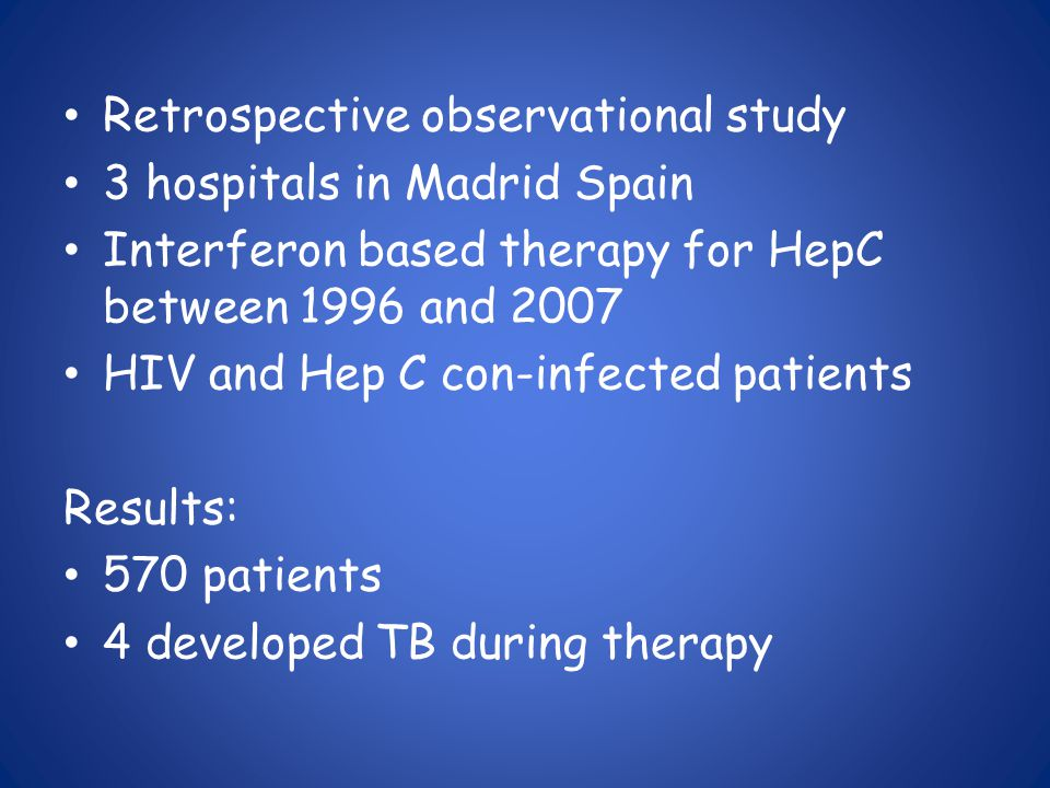 Retrospective observational study 3 hospitals in Madrid Spain Interferon based therapy for HepC between 1996 and 2007 HIV and Hep C con-infected patients Results: 570 patients 4 developed TB during therapy