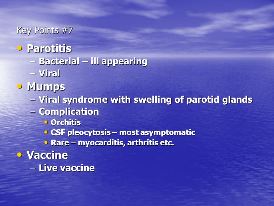 Key Points #7 Parotitis Parotitis –Bacterial – ill appearing –Viral Mumps Mumps –Viral syndrome with swelling of parotid glands –Complication Orchitis