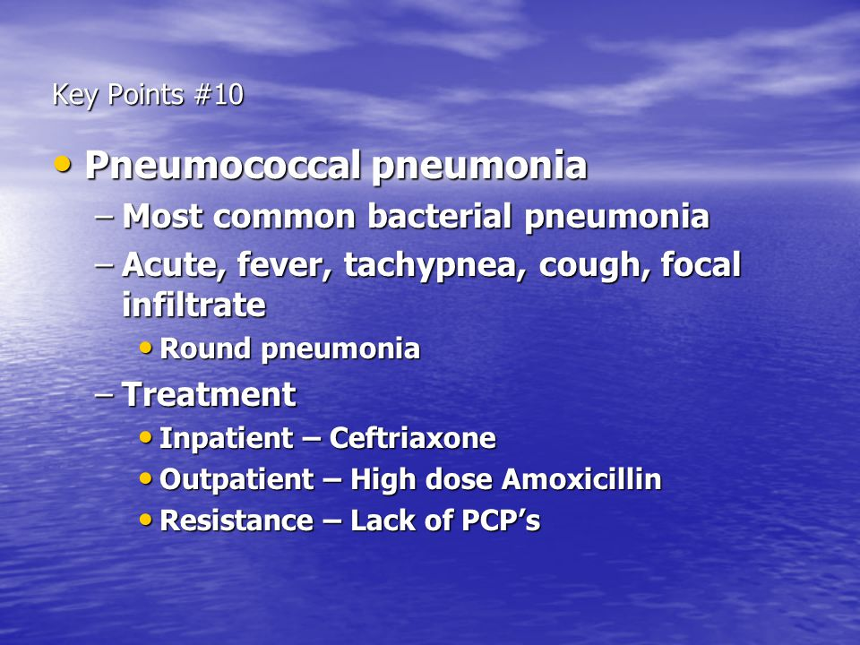 Key Points #10 Pneumococcal pneumonia Pneumococcal pneumonia –Most common bacterial pneumonia –Acute, fever, tachypnea, cough, focal infiltrate Round