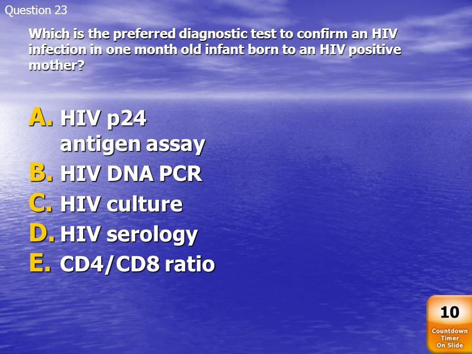 Which is the preferred diagnostic test to confirm an HIV infection in one month old infant born to an HIV positive mother? A. HIV p24 antigen assay B.