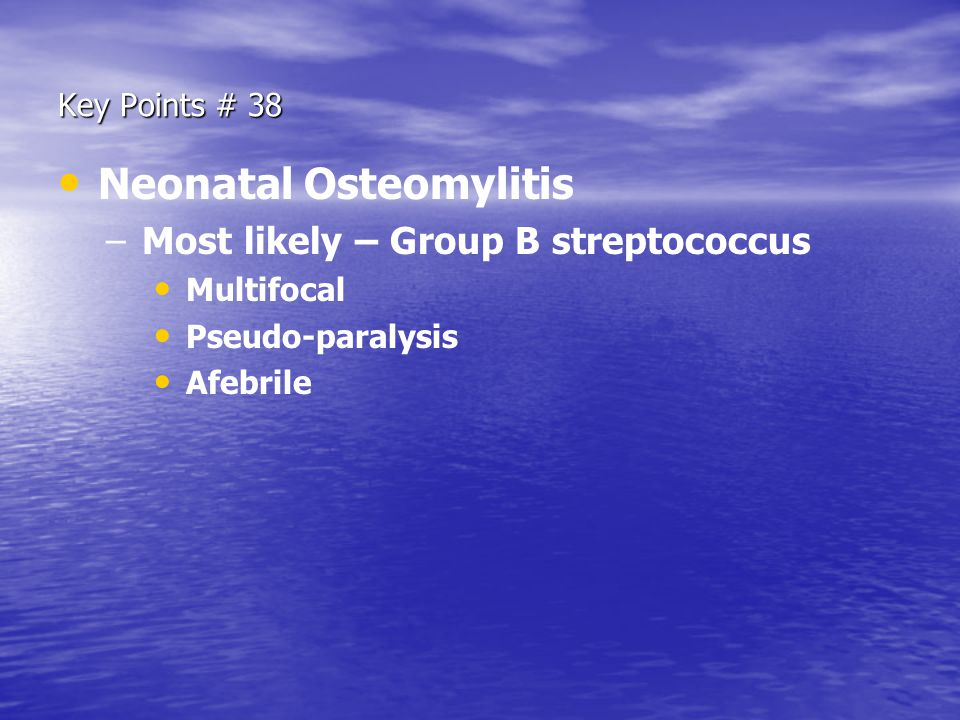 Key Points # 38 Neonatal Osteomylitis – –Most likely – Group B streptococcus Multifocal Pseudo-paralysis Afebrile