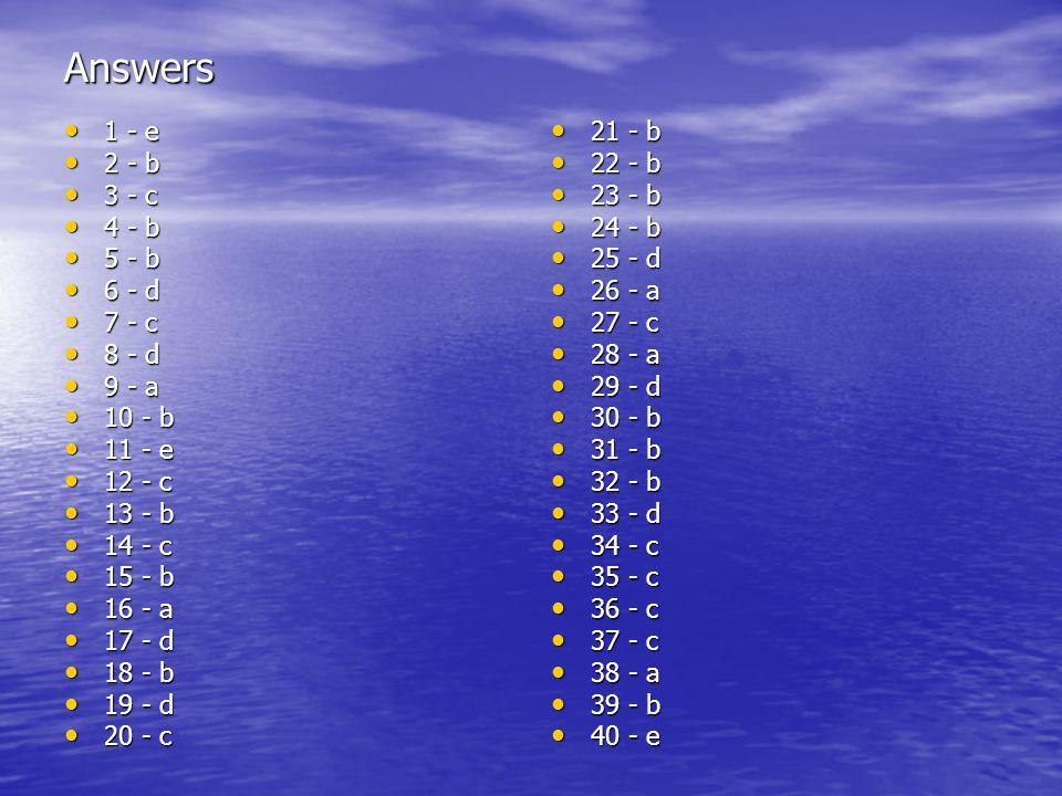 Answers 1 - e 1 - e 2 - b 2 - b 3 - c 3 - c 4 - b 4 - b 5 - b 5 - b 6 - d 6 - d 7 - c 7 - c 8 - d 8 - d 9 - a 9 - a 10 - b 10 - b 11 - e 11 - e 12 - c 12 - c 13 - b 13 - b 14 - c 14 - c 15 - b 15 - b 16 - a 16 - a 17 - d 17 - d 18 - b 18 - b 19 - d 19 - d 20 - c 20 - c 21 - b 21 - b 22 - b 22 - b 23 - b 23 - b 24 - b 24 - b 25 - d 25 - d 26 - a 26 - a 27 - c 27 - c 28 - a 28 - a 29 - d 29 - d 30 - b 30 - b 31 - b 31 - b 32 - b 32 - b 33 - d 33 - d 34 - c 34 - c 35 - c 35 - c 36 - c 36 - c 37 - c 37 - c 38 - a 38 - a 39 - b 39 - b 40 - e 40 - e