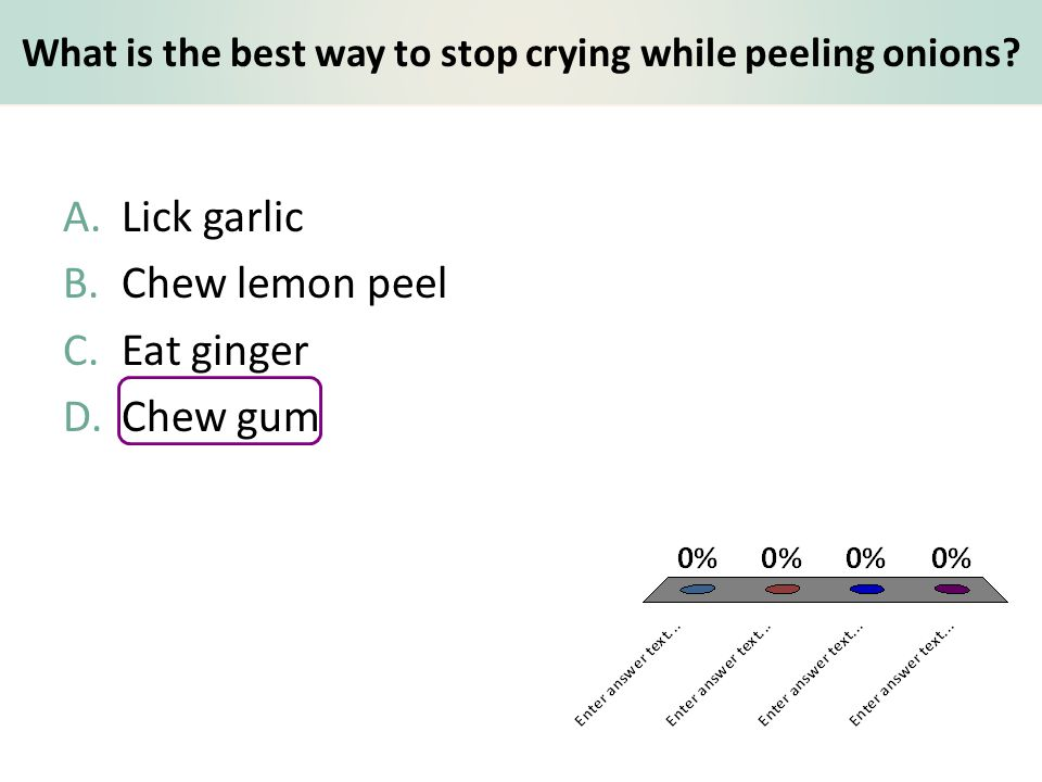What is the best way to stop crying while peeling onions? A.Lick garlic B.Chew lemon peel C.Eat ginger D.Chew gum
