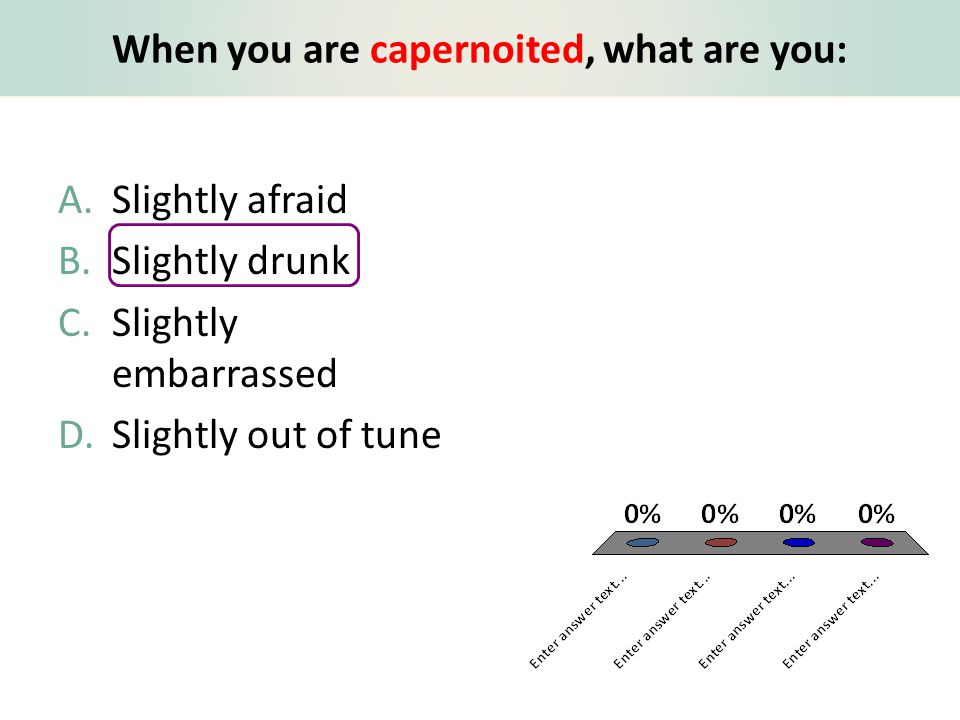 When you are capernoited, what are you: A.Slightly afraid B.Slightly drunk C.Slightly embarrassed D.Slightly out of tune