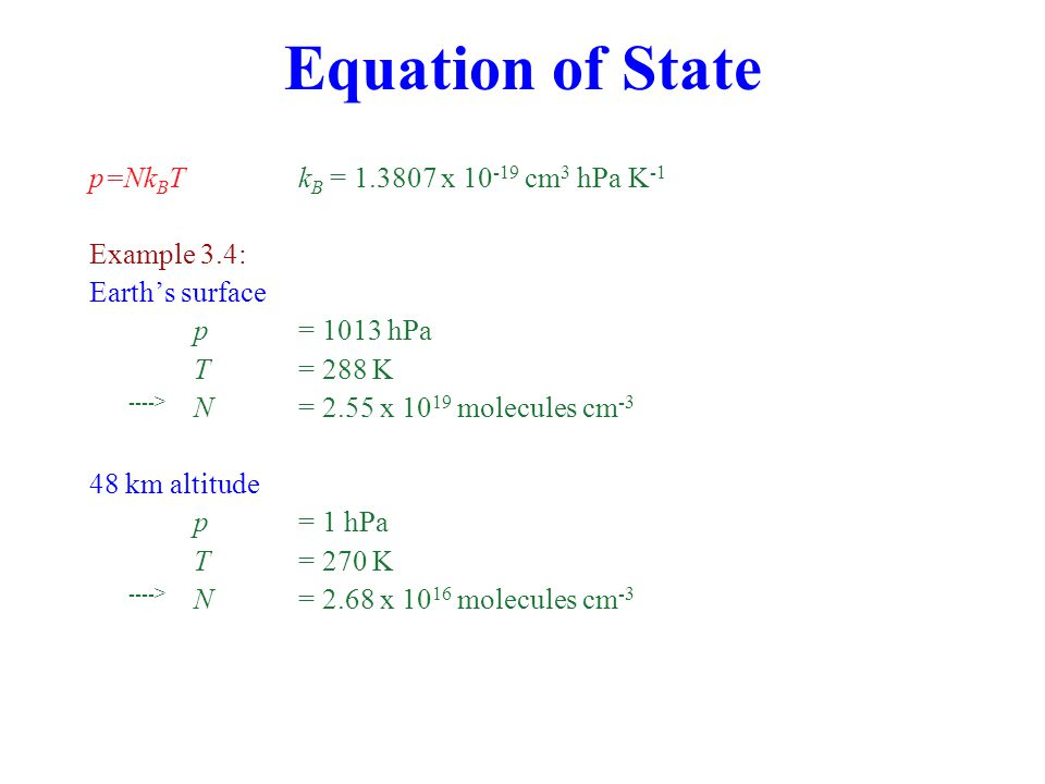 Equation of State p=Nk B T k B = 1.3807 x 10 -19 cm 3 hPa K -1 Example 3.4: Earth's surface p = 1013 hPa T = 288 K ----> N = 2.55 x 10 19 molecules cm -3 48 km altitude p = 1 hPa T = 270 K ----> N = 2.68 x 10 16 molecules cm -3