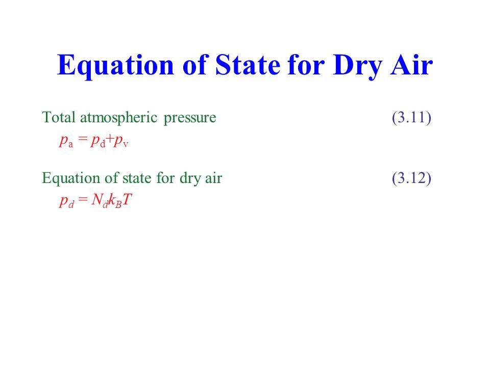 Equation of State for Dry Air Total atmospheric pressure (3.11) p a = p d +p v Equation of state for dry air (3.12) p d = N d k B T