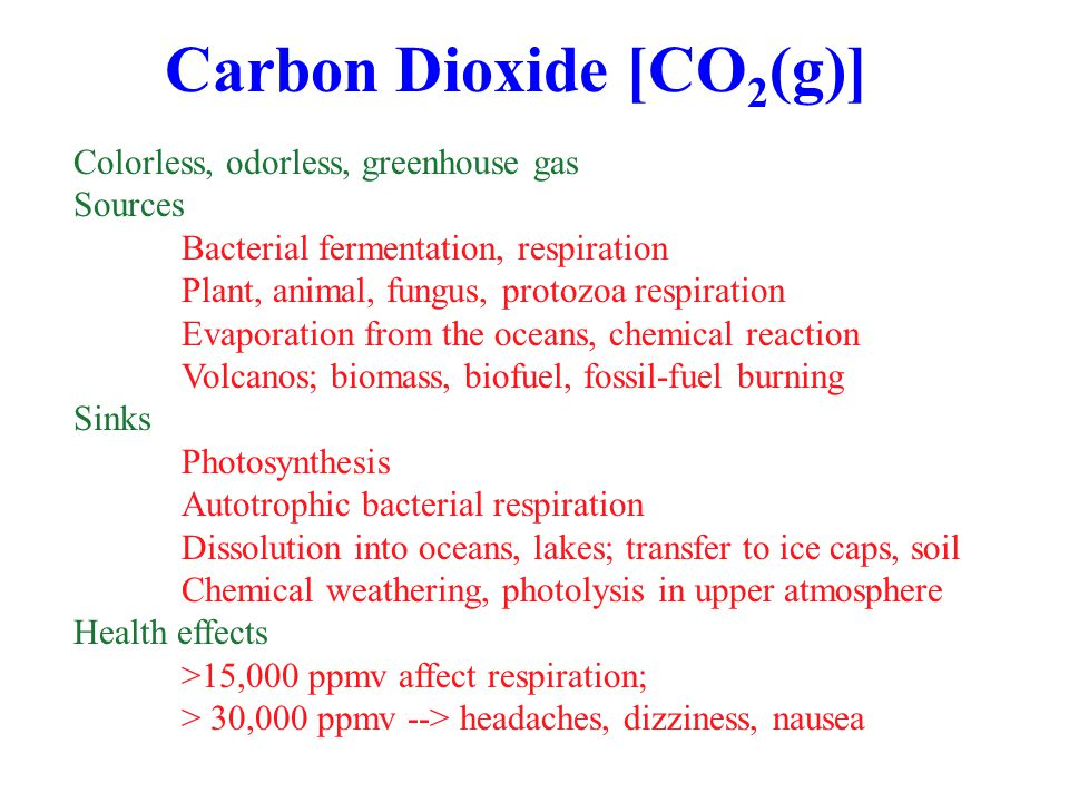 Carbon Dioxide [CO 2 (g)] Colorless, odorless, greenhouse gas Sources Bacterial fermentation, respiration Plant, animal, fungus, protozoa respiration Evaporation from the oceans, chemical reaction Volcanos; biomass, biofuel, fossil-fuel burning Sinks Photosynthesis Autotrophic bacterial respiration Dissolution into oceans, lakes; transfer to ice caps, soil Chemical weathering, photolysis in upper atmosphere Health effects >15,000 ppmv affect respiration; > 30,000 ppmv --> headaches, dizziness, nausea