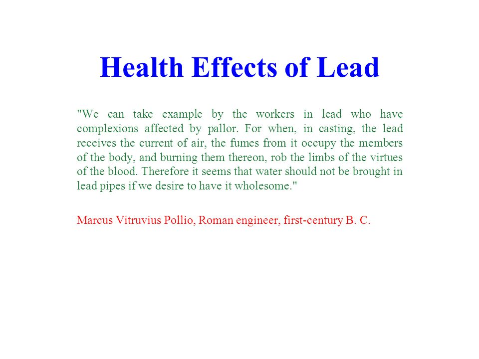 Health Effects of Lead We can take example by the workers in lead who have complexions affected by pallor.
