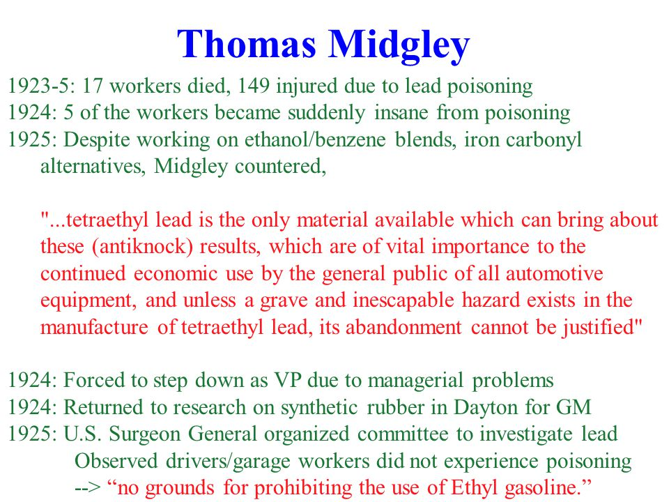 Thomas Midgley 1923-5: 17 workers died, 149 injured due to lead poisoning 1924: 5 of the workers became suddenly insane from poisoning 1925: Despite working on ethanol/benzene blends, iron carbonyl alternatives, Midgley countered, ...tetraethyl lead is the only material available which can bring about these (antiknock) results, which are of vital importance to the continued economic use by the general public of all automotive equipment, and unless a grave and inescapable hazard exists in the manufacture of tetraethyl lead, its abandonment cannot be justified 1924: Forced to step down as VP due to managerial problems 1924: Returned to research on synthetic rubber in Dayton for GM 1925: U.S.