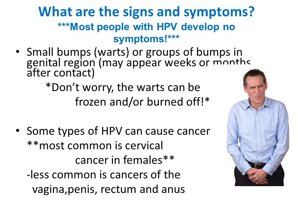 What are the signs and symptoms? ***Most people with HPV develop no symptoms!*** Small bumps (warts) or groups of bumps in genital region (may appear