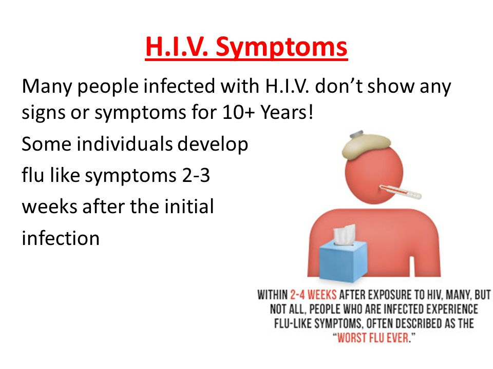 H.I.V. Symptoms Many people infected with H.I.V. don't show any signs or symptoms for 10+ Years! Some individuals develop flu like symptoms 2-3 weeks