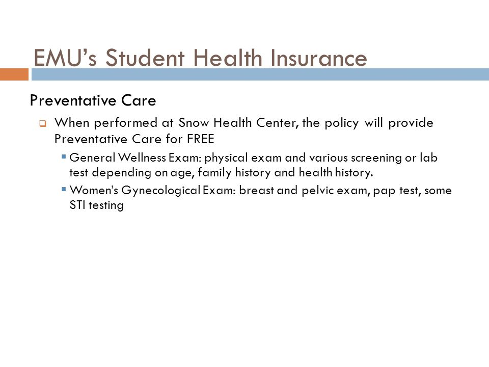 EMU's Student Health Insurance Preventative Care  When performed at Snow Health Center, the policy will provide Preventative Care for FREE  General Wellness Exam: physical exam and various screening or lab test depending on age, family history and health history.