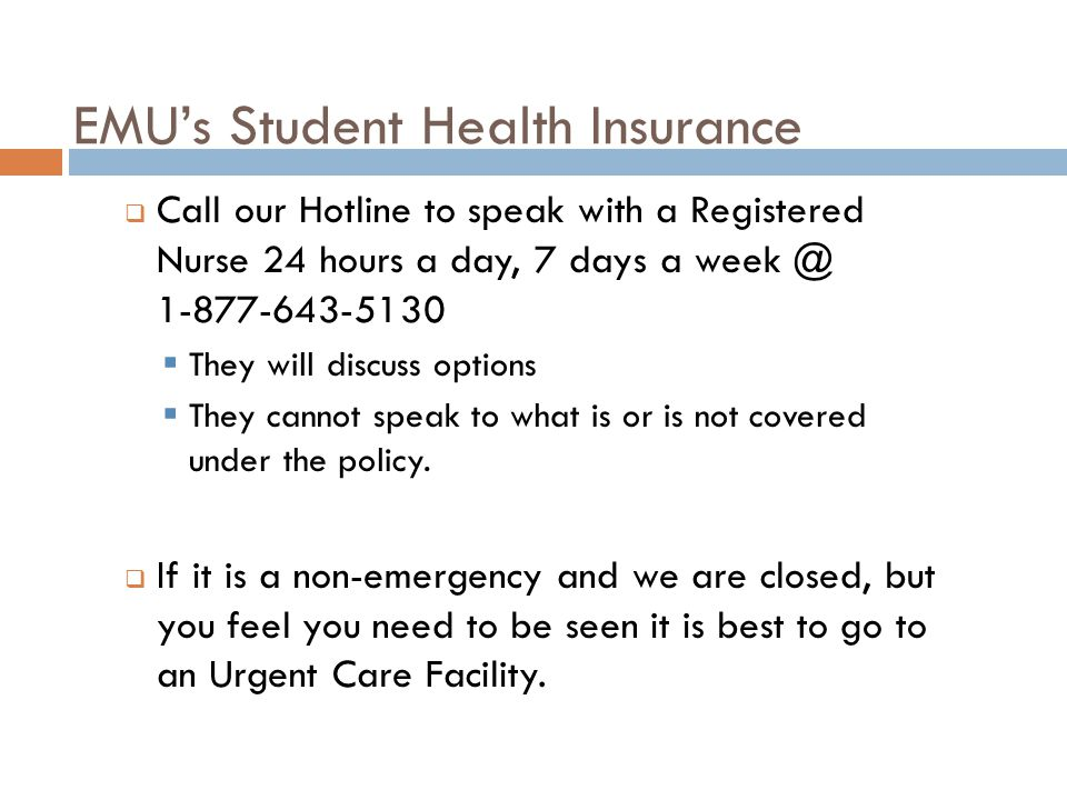 EMU's Student Health Insurance  Call our Hotline to speak with a Registered Nurse 24 hours a day, 7 days a week @ 1-877-643-5130  They will discuss options  They cannot speak to what is or is not covered under the policy.