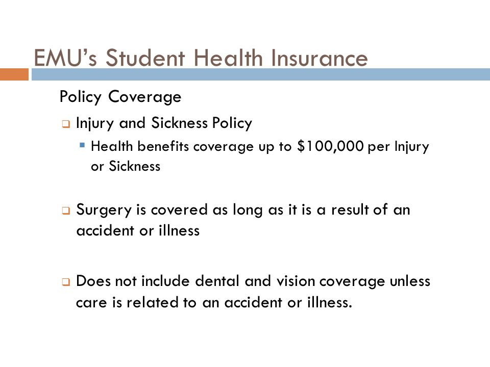 EMU's Student Health Insurance  Policy Coverage  Injury and Sickness Policy  Health benefits coverage up to $100,000 per Injury or Sickness  Surgery is covered as long as it is a result of an accident or illness  Does not include dental and vision coverage unless care is related to an accident or illness.