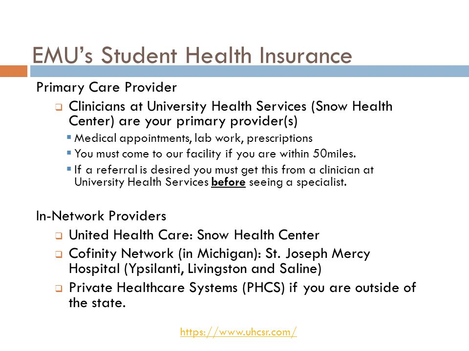 EMU's Student Health Insurance Primary Care Provider  Clinicians at University Health Services (Snow Health Center) are your primary provider(s)  Medical appointments, lab work, prescriptions  You must come to our facility if you are within 50miles.