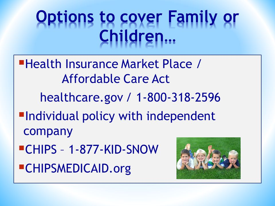 Health Insurance Market Place / Affordable Care Act healthcare.gov / 1-800-318-2596  Individual policy with independent company  CHIPS – 1-877-KID-SNOW  CHIPSMEDICAID.org