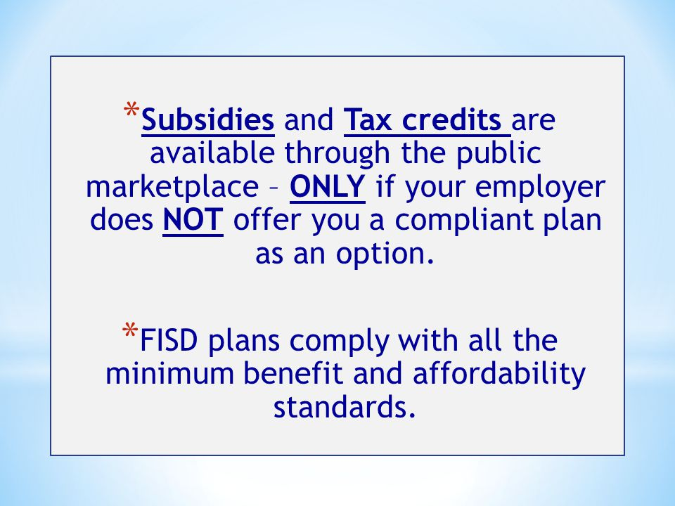 * Subsidies and Tax credits are available through the public marketplace – ONLY if your employer does NOT offer you a compliant plan as an option.