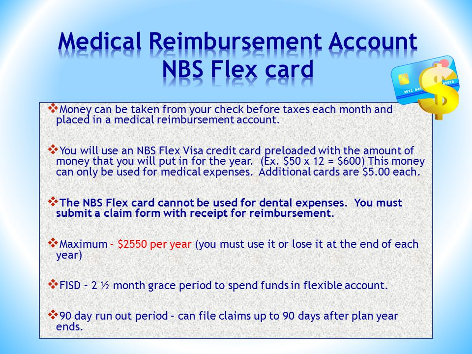  Money can be taken from your check before taxes each month and placed in a medical reimbursement account.