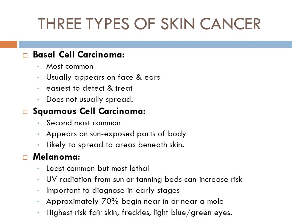 THREE TYPES OF SKIN CANCER  Basal Cell Carcinoma: Most common Usually appears on face & ears easiest to detect & treat Does not usually spread.  Squ