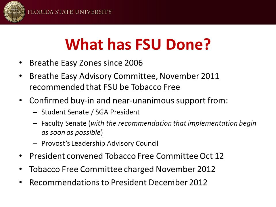 What has FSU Done? Breathe Easy Zones since 2006 Breathe Easy Advisory Committee, November 2011 recommended that FSU be Tobacco Free Confirmed buy-in
