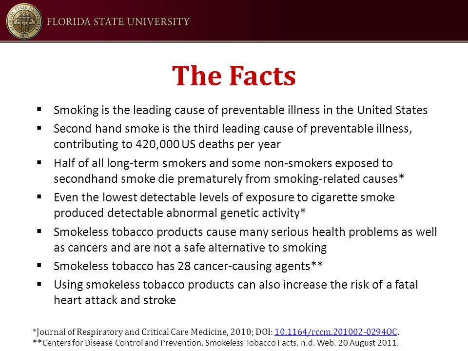 The Facts  Smoking is the leading cause of preventable illness in the United States  Second hand smoke is the third leading cause of preventable illness, contributing to 420,000 US deaths per year  Half of all long-term smokers and some non-smokers exposed to secondhand smoke die prematurely from smoking-related causes*  Even the lowest detectable levels of exposure to cigarette smoke produced detectable abnormal genetic activity*  Smokeless tobacco products cause many serious health problems as well as cancers and are not a safe alternative to smoking  Smokeless tobacco has 28 cancer-causing agents**  Using smokeless tobacco products can also increase the risk of a fatal heart attack and stroke *Journal of Respiratory and Critical Care Medicine, 2010; DOI: 10.1164/rccm.201002-0294OC.10.1164/rccm.201002-0294OC **Centers for Disease Control and Prevention.